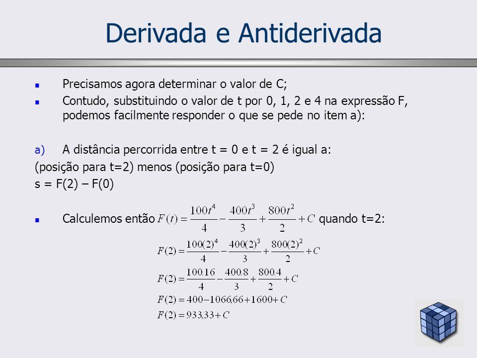 Derivada e Antiderivada Precisamos agora determinar o valor de C; Contudo, substituindo o valor de t por 0, 1, 2 e 4 na expressão F, podemos facilment