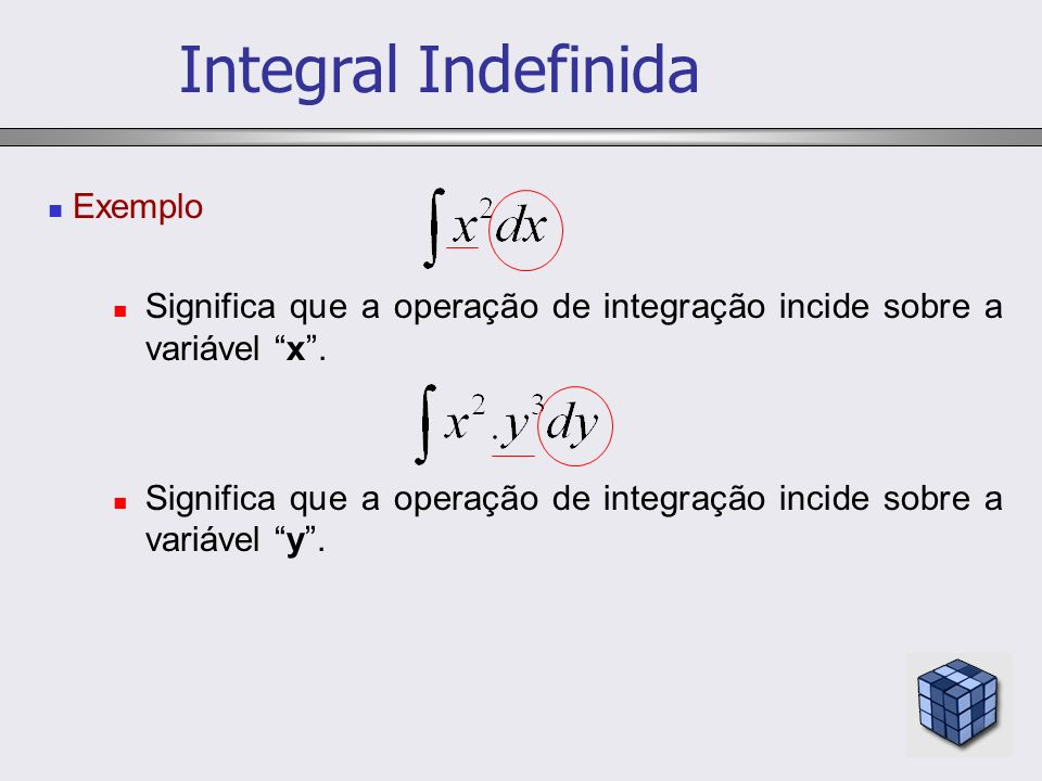 Exemplo Significa que a operação de integração incide sobre a variável x. Significa que a operação de integração incide sobre a variável y. Integral I