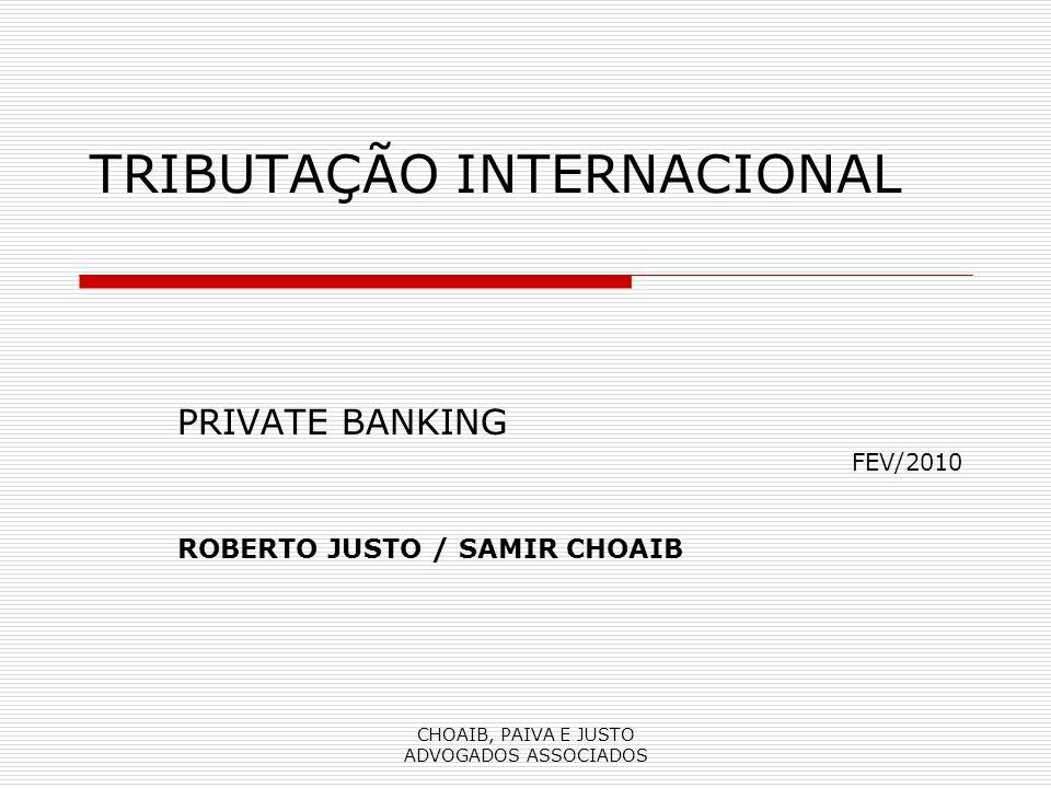 CHOAIB, PAIVA E JUSTO ADVOGADOS ASSOCIADOS TRIBUTAÇÃO INTERNACIONAL PRIVATE BANKING FEV/2010 ROBERTO JUSTO / SAMIR CHOAIB