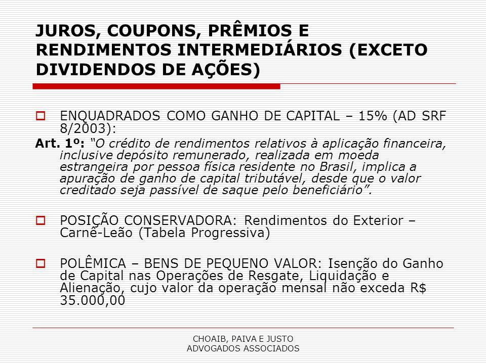 CHOAIB, PAIVA E JUSTO ADVOGADOS ASSOCIADOS JUROS, COUPONS, PRÊMIOS E RENDIMENTOS INTERMEDIÁRIOS (EXCETO DIVIDENDOS DE AÇÕES) ENQUADRADOS COMO GANHO DE CAPITAL – 15% (AD SRF 8/2003): Art.