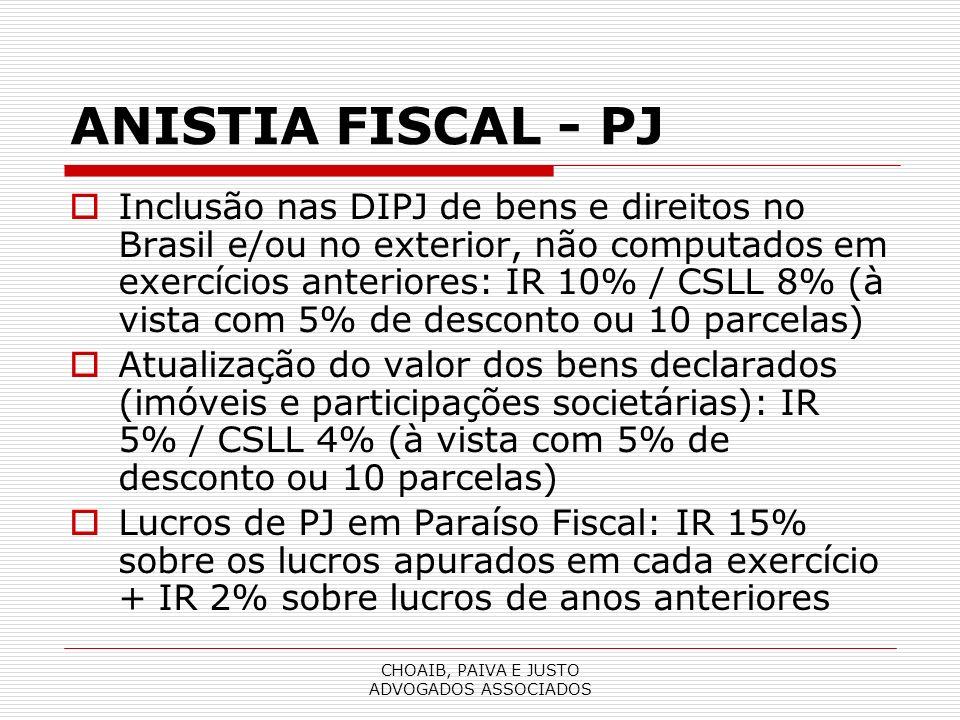 CHOAIB, PAIVA E JUSTO ADVOGADOS ASSOCIADOS ANISTIA FISCAL - PJ Inclusão nas DIPJ de bens e direitos no Brasil e/ou no exterior, não computados em exercícios anteriores: IR 10% / CSLL 8% (à vista com 5% de desconto ou 10 parcelas) Atualização do valor dos bens declarados (imóveis e participações societárias): IR 5% / CSLL 4% (à vista com 5% de desconto ou 10 parcelas) Lucros de PJ em Paraíso Fiscal: IR 15% sobre os lucros apurados em cada exercício + IR 2% sobre lucros de anos anteriores