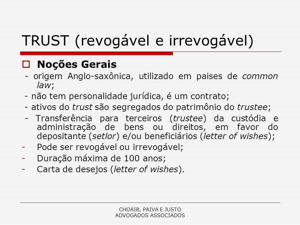 CHOAIB, PAIVA E JUSTO ADVOGADOS ASSOCIADOS TRUST (revogável e irrevogável) Noções Gerais - origem Anglo-saxônica, utilizado em paises de common law; - não tem personalidade jurídica, é um contrato; - ativos do trust são segregados do patrimônio do trustee; - Transferência para terceiros (trustee) da custódia e administração de bens ou direitos, em favor do depositante (setlor) e/ou beneficiários (letter of wishes); -Pode ser revogável ou irrevogável; -Duração máxima de 100 anos; -Carta de desejos (letter of wishes).
