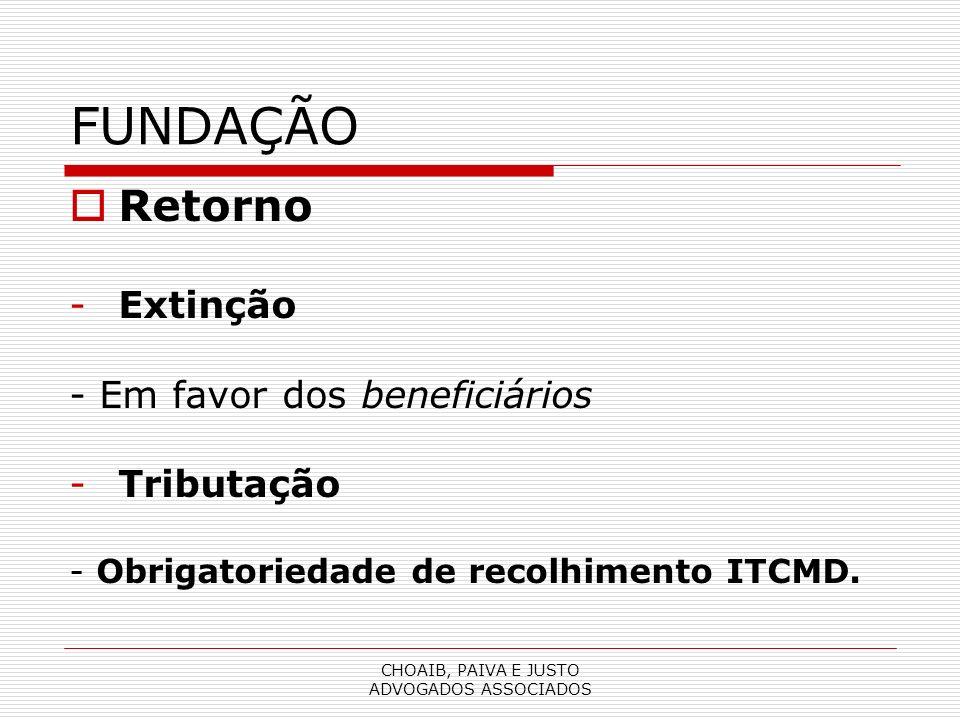 CHOAIB, PAIVA E JUSTO ADVOGADOS ASSOCIADOS FUNDAÇÃO Retorno -Extinção - Em favor dos beneficiários -Tributação - Obrigatoriedade de recolhimento ITCMD.