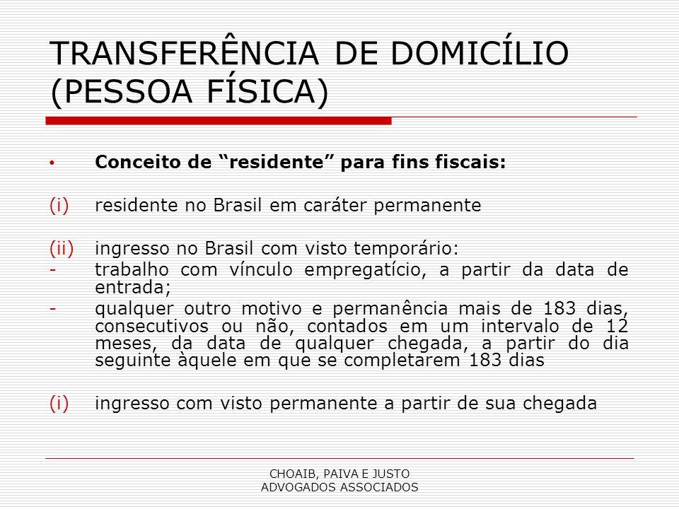 CHOAIB, PAIVA E JUSTO ADVOGADOS ASSOCIADOS TRANSFERÊNCIA DE DOMICÍLIO (PESSOA FÍSICA) Conceito de residente para fins fiscais: (i)residente no Brasil em caráter permanente (ii)ingresso no Brasil com visto temporário: -trabalho com vínculo empregatício, a partir da data de entrada; -qualquer outro motivo e permanência mais de 183 dias, consecutivos ou não, contados em um intervalo de 12 meses, da data de qualquer chegada, a partir do dia seguinte àquele em que se completarem 183 dias (i)ingresso com visto permanente a partir de sua chegada