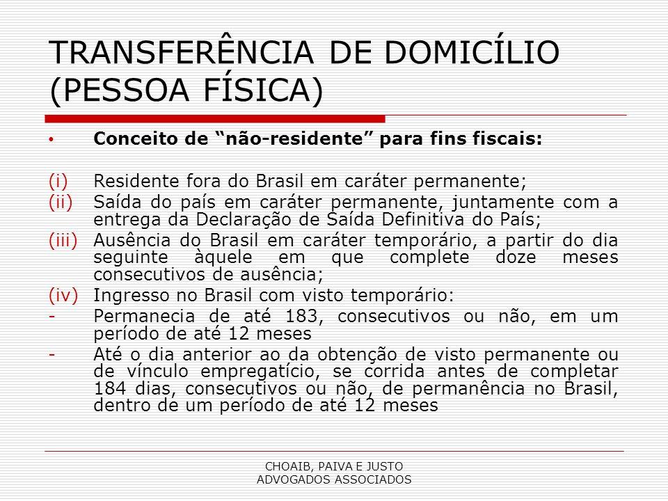 CHOAIB, PAIVA E JUSTO ADVOGADOS ASSOCIADOS TRANSFERÊNCIA DE DOMICÍLIO (PESSOA FÍSICA) Conceito de não-residente para fins fiscais: (i)Residente fora do Brasil em caráter permanente; (ii)Saída do país em caráter permanente, juntamente com a entrega da Declaração de Saída Definitiva do País; (iii)Ausência do Brasil em caráter temporário, a partir do dia seguinte àquele em que complete doze meses consecutivos de ausência; (iv)Ingresso no Brasil com visto temporário: -Permanecia de até 183, consecutivos ou não, em um período de até 12 meses -Até o dia anterior ao da obtenção de visto permanente ou de vínculo empregatício, se corrida antes de completar 184 dias, consecutivos ou não, de permanência no Brasil, dentro de um período de até 12 meses