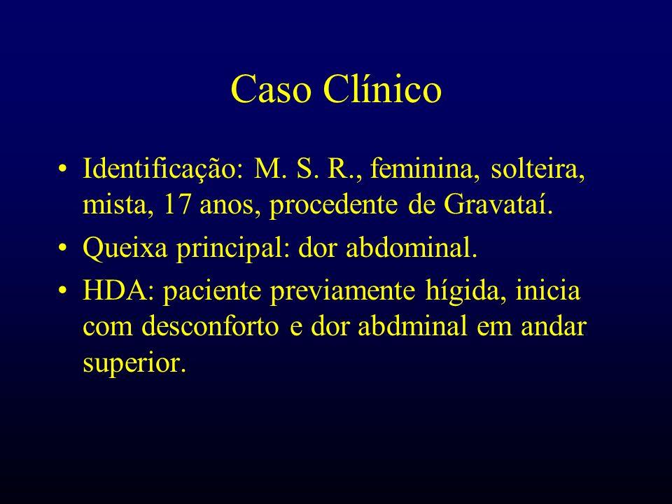 Caso Clínico Identificação: M. S. R., feminina, solteira, mista, 17 anos, procedente de Gravataí. Queixa principal: dor abdominal. HDA: paciente previ