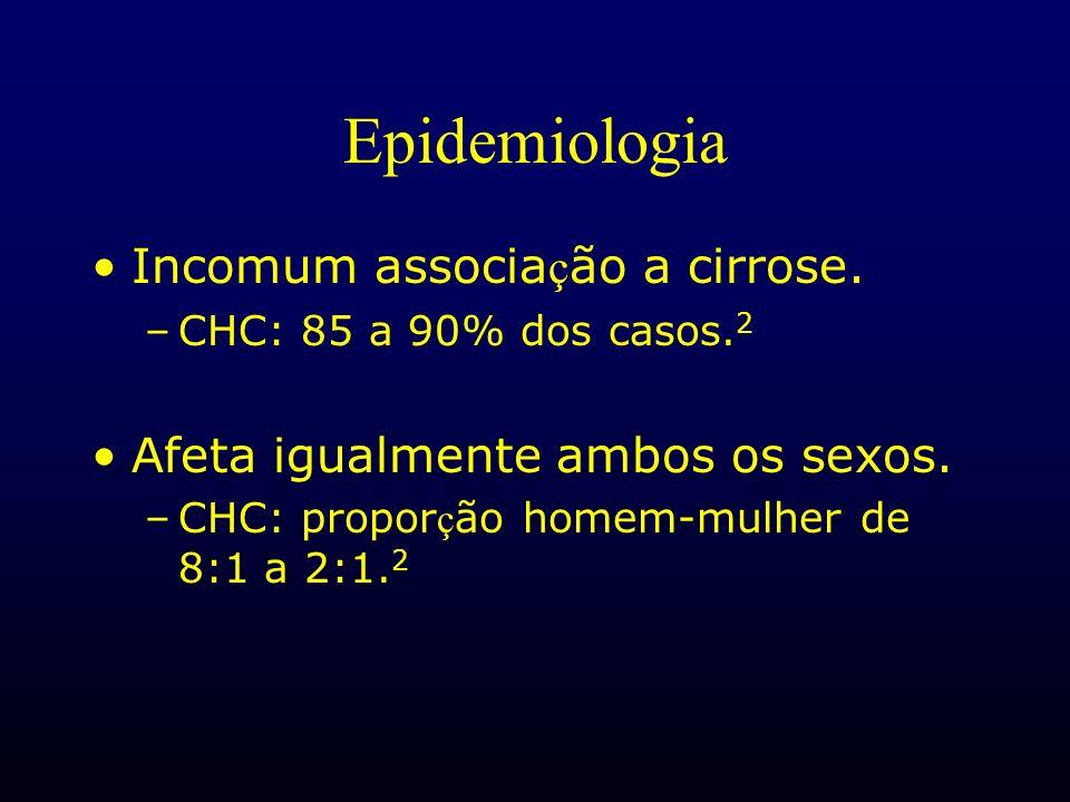 Epidemiologia Incomum associa ç ão a cirrose. –CHC: 85 a 90% dos casos. 2 Afeta igualmente ambos os sexos. –CHC: propor ç ão homem-mulher de 8:1 a 2:1