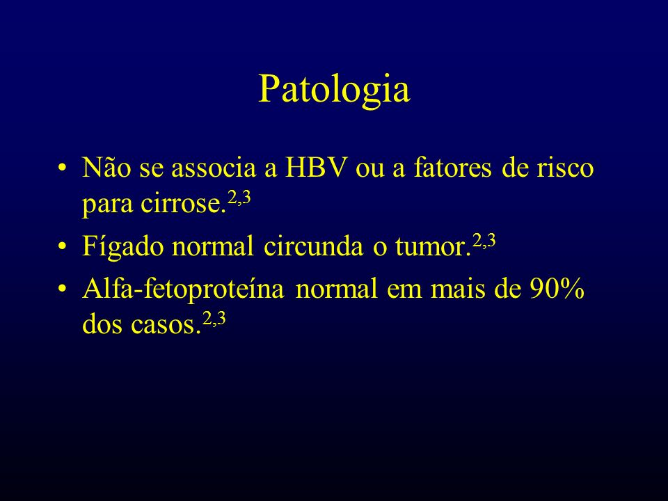 Patologia Não se associa a HBV ou a fatores de risco para cirrose. 2,3 Fígado normal circunda o tumor. 2,3 Alfa-fetoproteína normal em mais de 90% dos