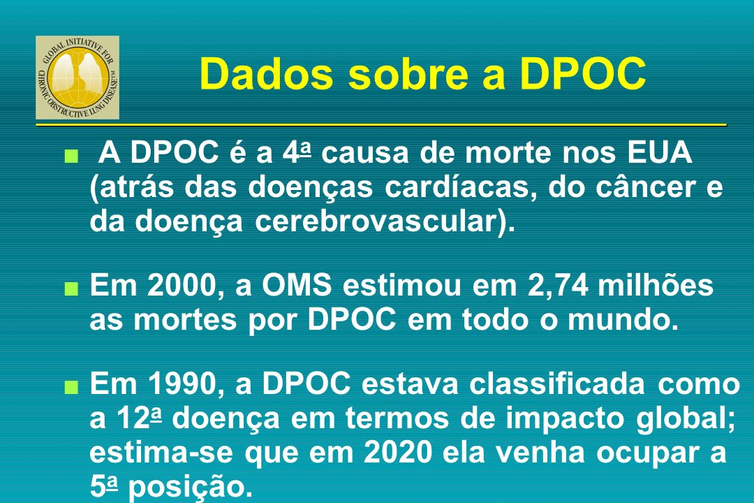 Dados sobre a DPOC n A DPOC é a 4 a causa de morte nos EUA (atrás das doenças cardíacas, do câncer e da doença cerebrovascular). n Em 2000, a OMS esti