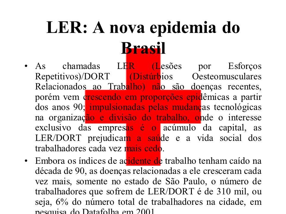 LER: A nova epidemia do Brasil As chamadas LER (Lesões por Esforços Repetitivos)/DORT (Distúrbios Oesteomusculares Relacionados ao Trabalho) não são doenças recentes, porém vem crescendo em proporções epidêmicas a partir dos anos 90; impulsionadas pelas mudanças tecnológicas na organização e divisão do trabalho, onde o interesse exclusivo das empresas é o acúmulo da capital, as LER/DORT prejudicam a saúde e a vida social dos trabalhadores cada vez mais cedo.