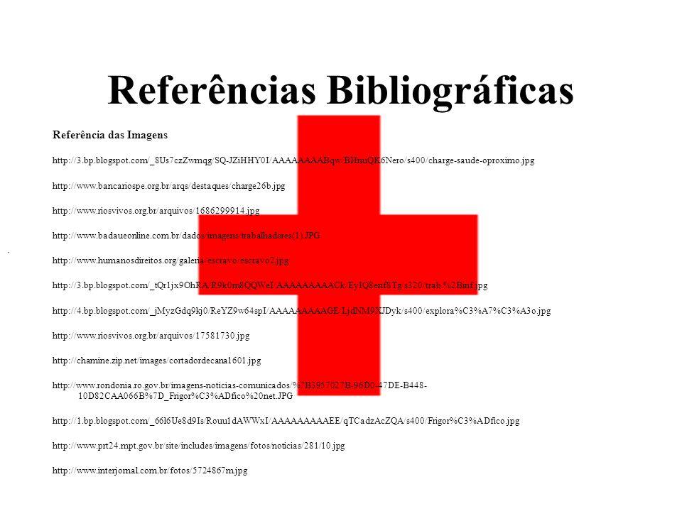 Referências Bibliográficas Referência das Imagens http://3.bp.blogspot.com/_8Us7czZwmqg/SQ-JZiHHY0I/AAAAAAAABqw/BHnuQK6Nero/s400/charge-saude-oproximo.jpg http://www.bancariospe.org.br/arqs/destaques/charge26b.jpg http://www.riosvivos.org.br/arquivos/1686299914.jpg http://www.badaueonline.com.br/dados/imagens/trabalhadores(1).JPG http://www.humanosdireitos.org/galeria/escravo/escravo2.jpg http://3.bp.blogspot.com/_tQr1jx9OhRA/R9k0m8QQWeI/AAAAAAAAACk/EyIQ8enf8Tg/s320/trab.%2Binf.jpg http://4.bp.blogspot.com/_jMyzGdq9kj0/ReYZ9w64spI/AAAAAAAAAGE/LjdNM9XJDyk/s400/explora%C3%A7%C3%A3o.jpg http://www.riosvivos.org.br/arquivos/17581730.jpg http://chamine.zip.net/images/cortadordecana1601.jpg http://www.rondonia.ro.gov.br/imagens-noticias-comunicados/%7B3957027B-96D0-47DE-B448- 10D82CAA066B%7D_Frigor%C3%ADfico%20net.JPG http://1.bp.blogspot.com/_66l6Ue8d9Is/Rouu1dAWWxI/AAAAAAAAAEE/qTCadzAcZQA/s400/Frigor%C3%ADfico.jpg http://www.prt24.mpt.gov.br/site/includes/imagens/fotos/noticias/281/10.jpg http://www.interjornal.com.br/fotos/5724867m.jpg.