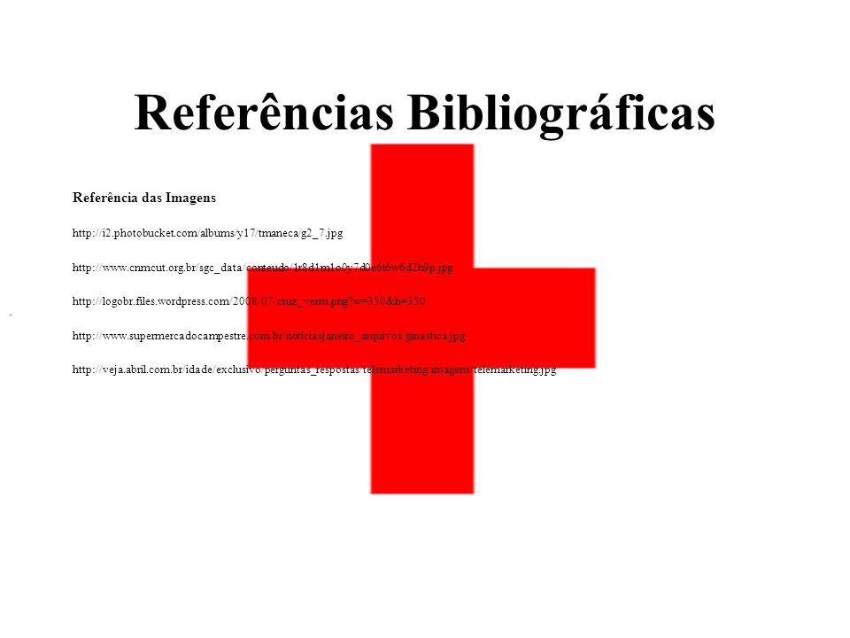 Referências Bibliográficas Referência das Imagens http://i2.photobucket.com/albums/y17/tmaneca/g2_7.jpg http://www.cnmcut.org.br/sgc_data/conteudo/1r8d1m1o0y7d0e6t6w6d2h9p.jpg http://logobr.files.wordpress.com/2008/07/cruz_verm.png?w=350&h=350 http://www.supermercadocampestre.com.br/noticiasjaneiro_arquivos/ginastica.jpg http://veja.abril.com.br/idade/exclusivo/perguntas_respostas/telemarketing/imagens/telemarketing.jpg.