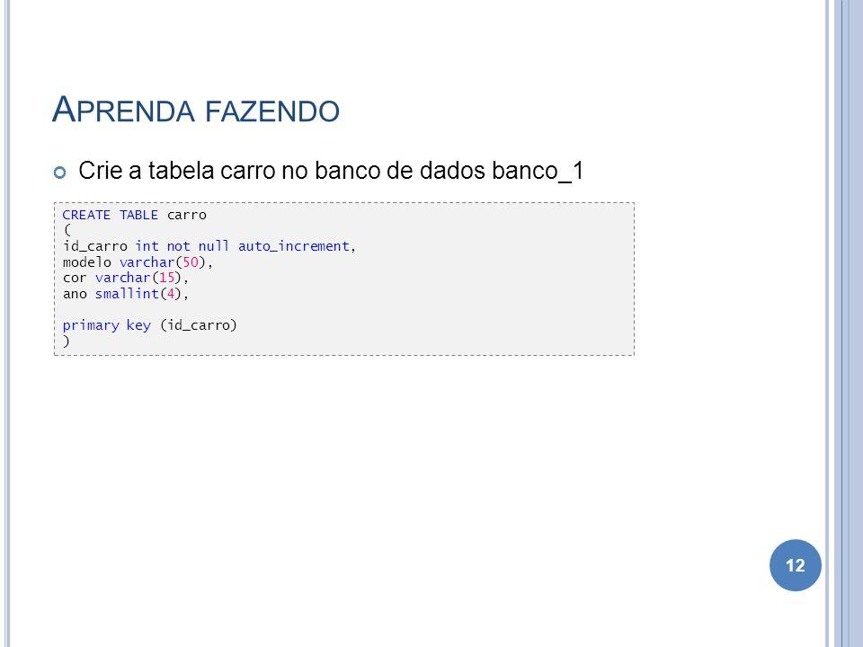 A PRENDA FAZENDO Crie a tabela carro no banco de dados banco_1 12 CREATE TABLE carro ( id_carro int not null auto_increment, modelo varchar(50), cor v