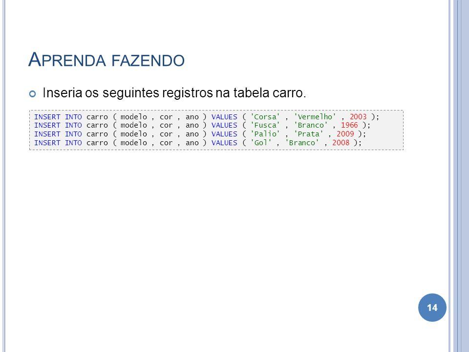 A PRENDA FAZENDO Inseria os seguintes registros na tabela carro. 14 INSERT INTO carro ( modelo, cor, ano ) VALUES ( 'Corsa', 'Vermelho', 2003 ); INSER