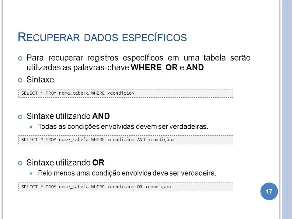 R ECUPERAR DADOS ESPECÍFICOS Para recuperar registros específicos em uma tabela serão utilizadas as palavras-chave WHERE, OR e AND. Sintaxe Sintaxe ut