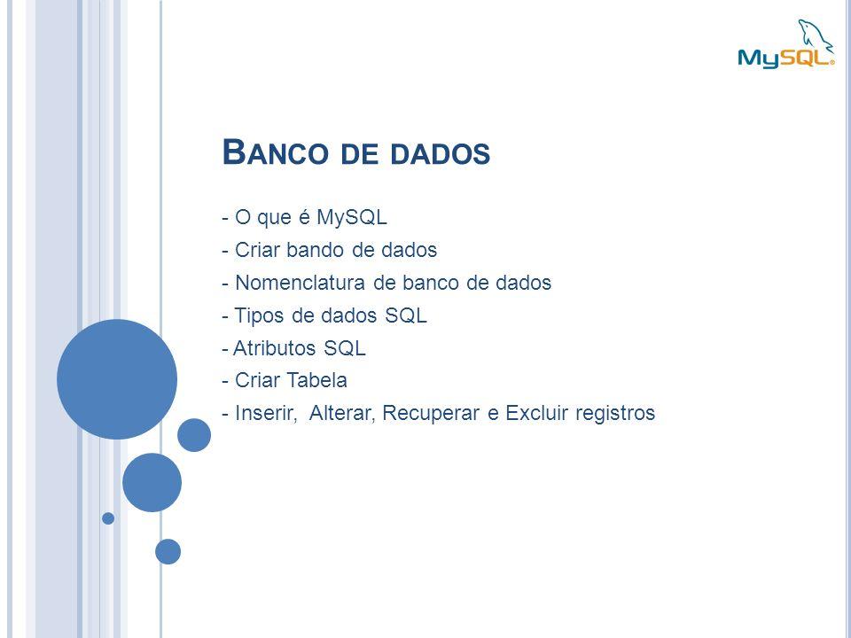 B ANCO DE DADOS - O que é MySQL - Criar bando de dados - Nomenclatura de banco de dados - Tipos de dados SQL - Atributos SQL - Criar Tabela - Inserir,