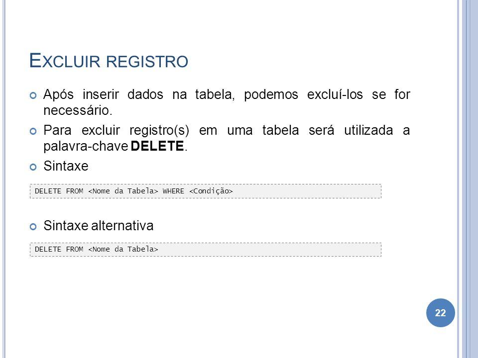 E XCLUIR REGISTRO Após inserir dados na tabela, podemos excluí-los se for necessário. Para excluir registro(s) em uma tabela será utilizada a palavra-