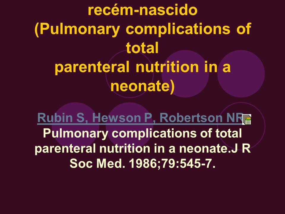 Complicação pulmonar de nutrição parenteral em um recém-nascido (Pulmonary complications of total parenteral nutrition in a neonate) Rubin S, Hewson P