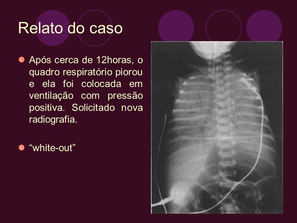 Relato do caso Após cerca de 12horas, o quadro respiratório piorou e ela foi colocada em ventilação com pressão positiva. Solicitado nova radiografia.