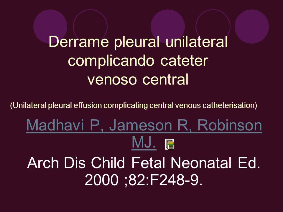 Derrame pleural unilateral complicando cateter venoso central Madhavi P, Jameson R, Robinson MJ. Arch Dis Child Fetal Neonatal Ed. 2000 ;82:F248-9. (U