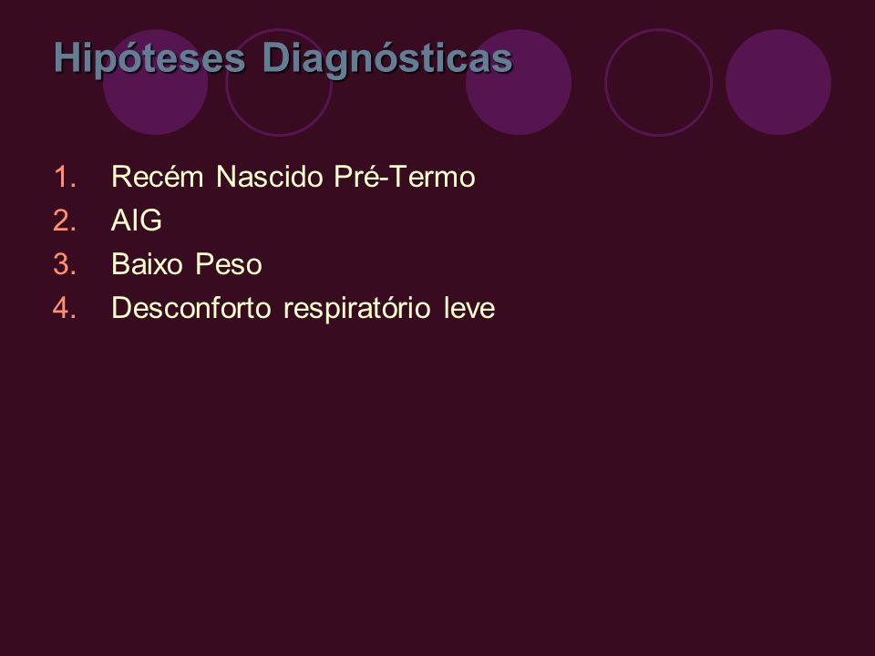 Hipóteses Diagnósticas 1.Recém Nascido Pré-Termo 2.AIG 3.Baixo Peso 4.Desconforto respiratório leve