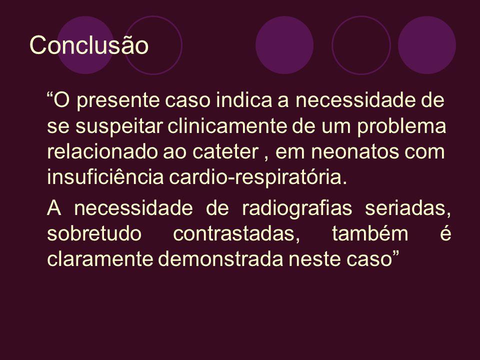 Conclusão O presente caso indica a necessidade de se suspeitar clinicamente de um problema relacionado ao cateter, em neonatos com insuficiência cardi