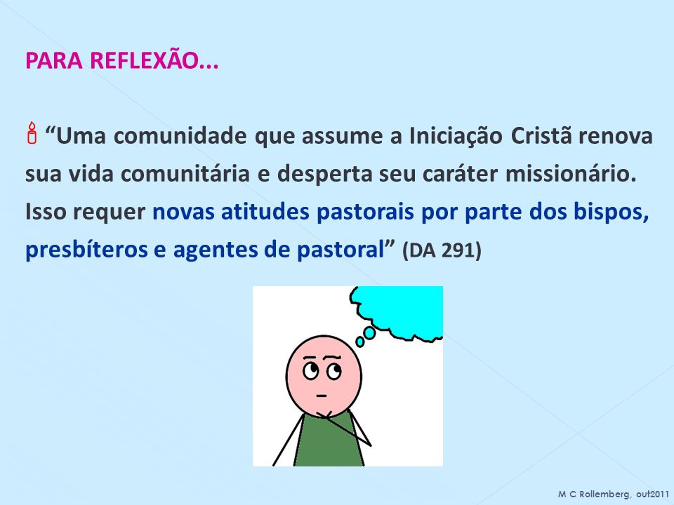 PARA REFLEXÃO... Uma comunidade que assume a Iniciação Cristã renova sua vida comunitária e desperta seu caráter missionário. Isso requer novas atitud