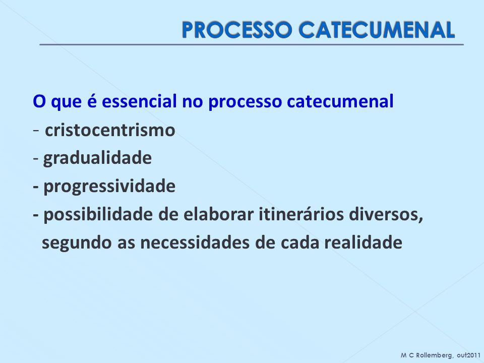 O que é essencial no processo catecumenal - cristocentrismo - gradualidade - progressividade - possibilidade de elaborar itinerários diversos, segundo