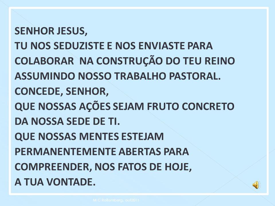SENHOR JESUS, TU NOS SEDUZISTE E NOS ENVIASTE PARA COLABORAR NA CONSTRUÇÃO DO TEU REINO ASSUMINDO NOSSO TRABALHO PASTORAL. CONCEDE, SENHOR, QUE NOSSAS