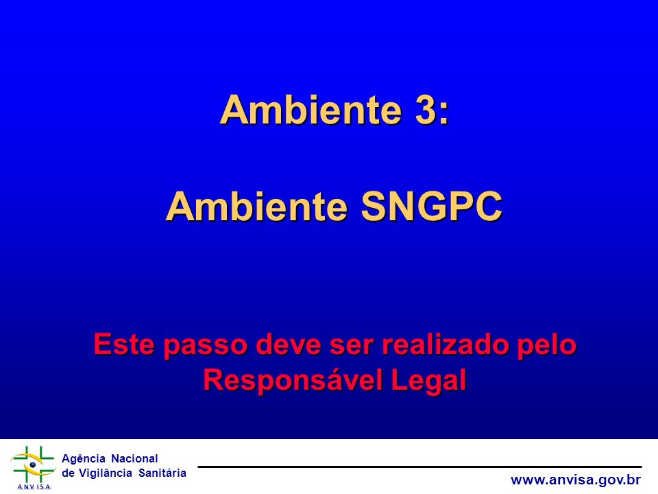 Agência Nacional de Vigilância Sanitária www.anvisa.gov.br Ambiente 3: Ambiente SNGPC Este passo deve ser realizado pelo Responsável Legal