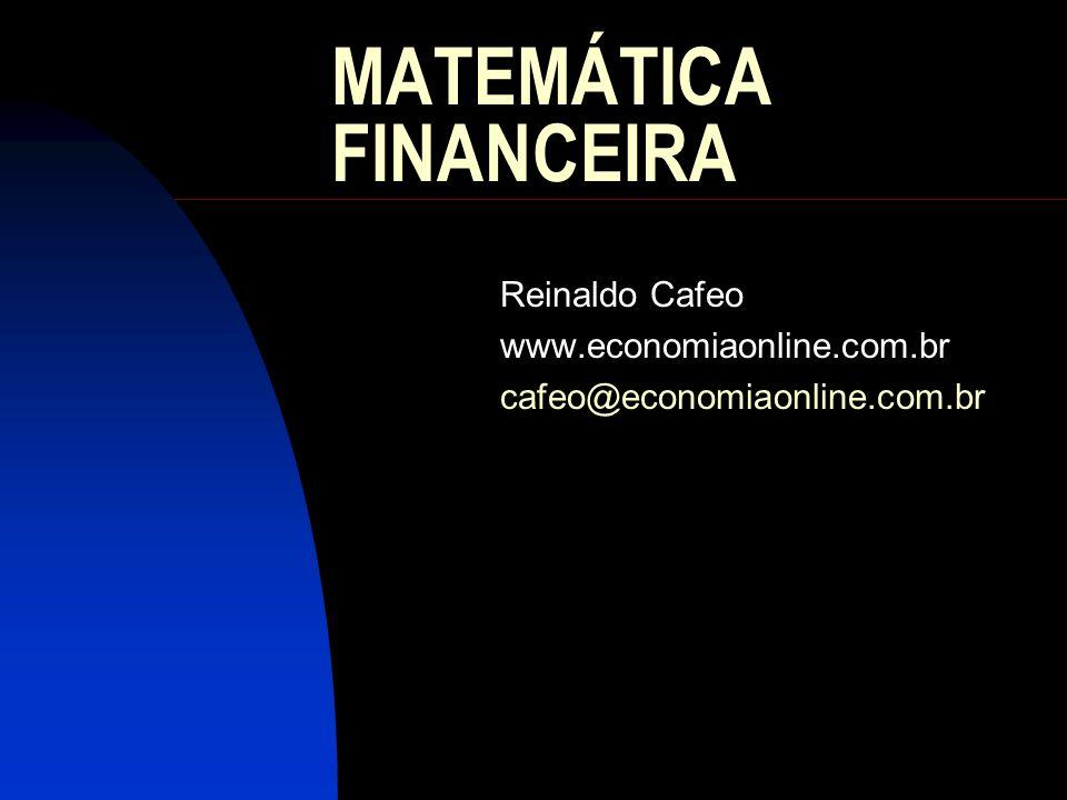 MATEMÁTICA FINANCEIRA Reinaldo Cafeo www.economiaonline.com.br cafeo@economiaonline.com.br