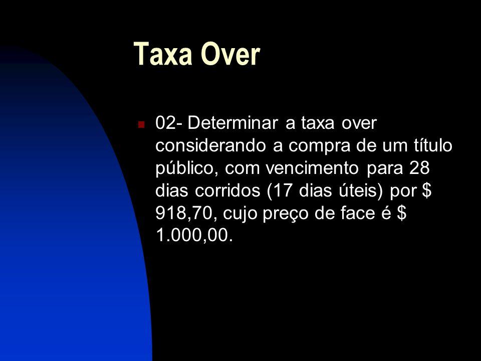 Taxa Over 02- Determinar a taxa over considerando a compra de um título público, com vencimento para 28 dias corridos (17 dias úteis) por $ 918,70, cujo preço de face é $ 1.000,00.