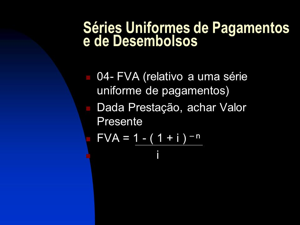 Séries Uniformes de Pagamentos e de Desembolsos 04- FVA (relativo a uma série uniforme de pagamentos) Dada Prestação, achar Valor Presente FVA = 1 - ( 1 + i ) – n i