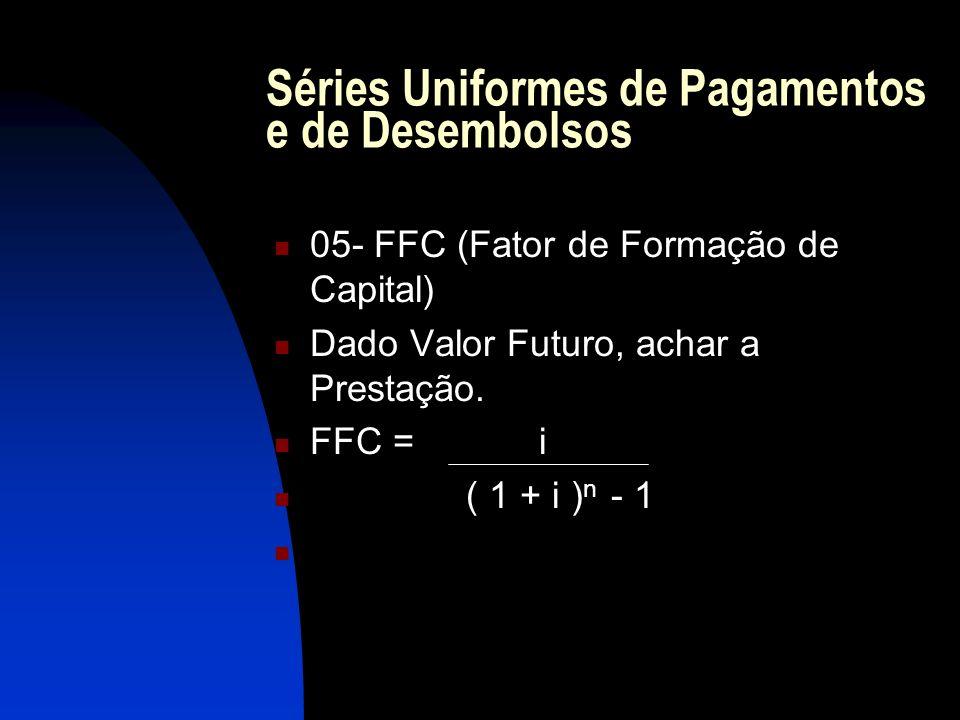 Séries Uniformes de Pagamentos e de Desembolsos 05- FFC (Fator de Formação de Capital) Dado Valor Futuro, achar a Prestação.