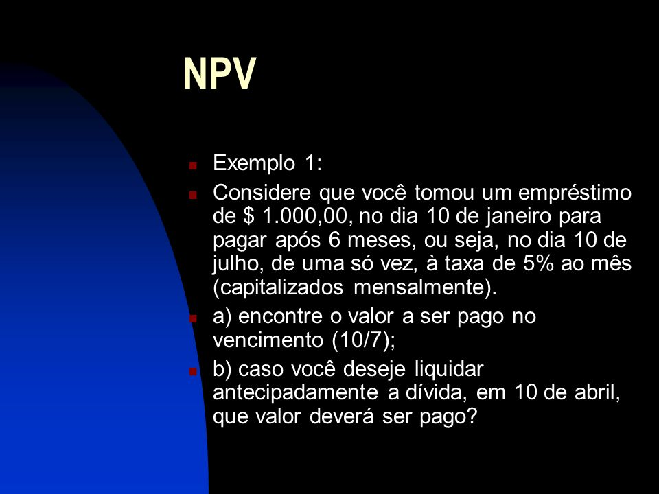 NPV Exemplo 1: Considere que você tomou um empréstimo de $ 1.000,00, no dia 10 de janeiro para pagar após 6 meses, ou seja, no dia 10 de julho, de uma só vez, à taxa de 5% ao mês (capitalizados mensalmente).
