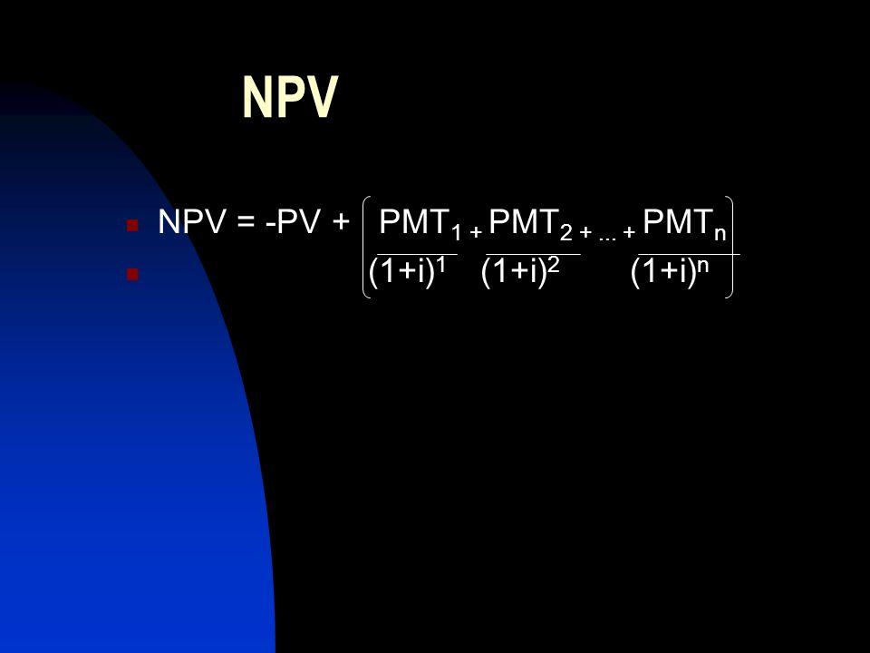 NPV NPV = -PV + PMT 1 + PMT 2 +... + PMT n (1+i) 1 (1+i) 2 (1+i) n