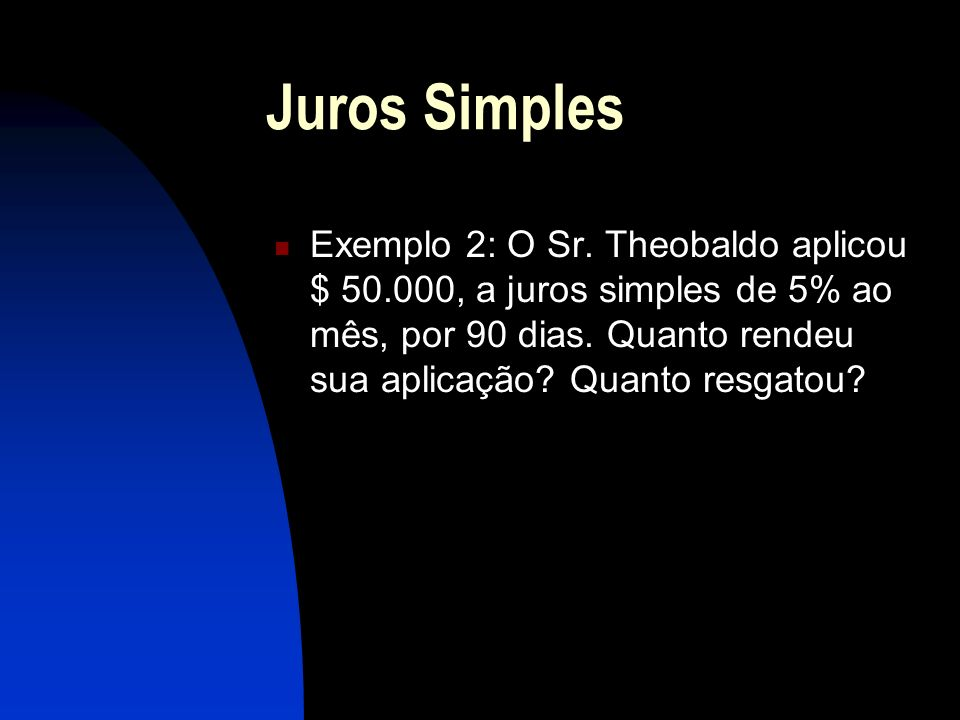 Juros Simples Exemplo 2: O Sr.