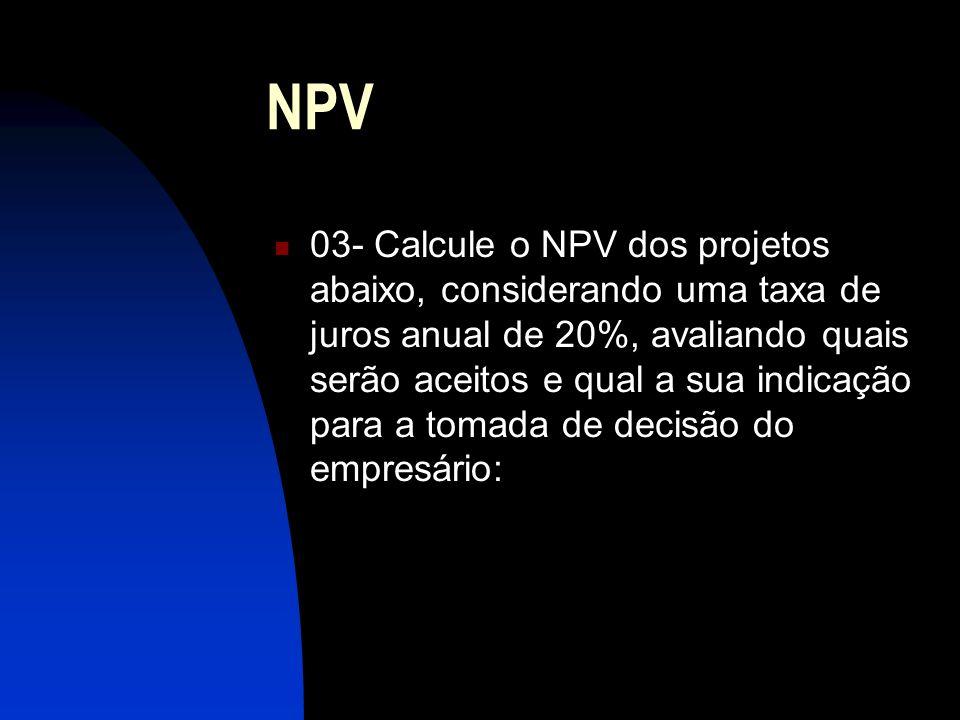 NPV 03- Calcule o NPV dos projetos abaixo, considerando uma taxa de juros anual de 20%, avaliando quais serão aceitos e qual a sua indicação para a tomada de decisão do empresário: