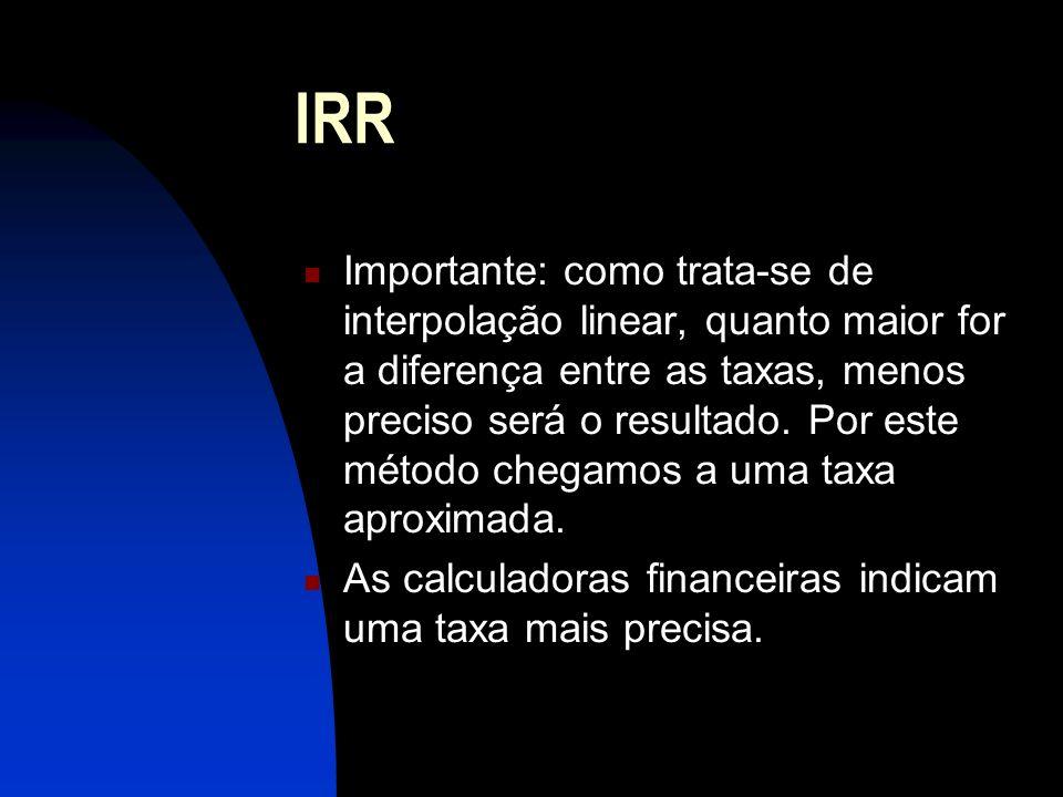 IRR Importante: como trata-se de interpolação linear, quanto maior for a diferença entre as taxas, menos preciso será o resultado.