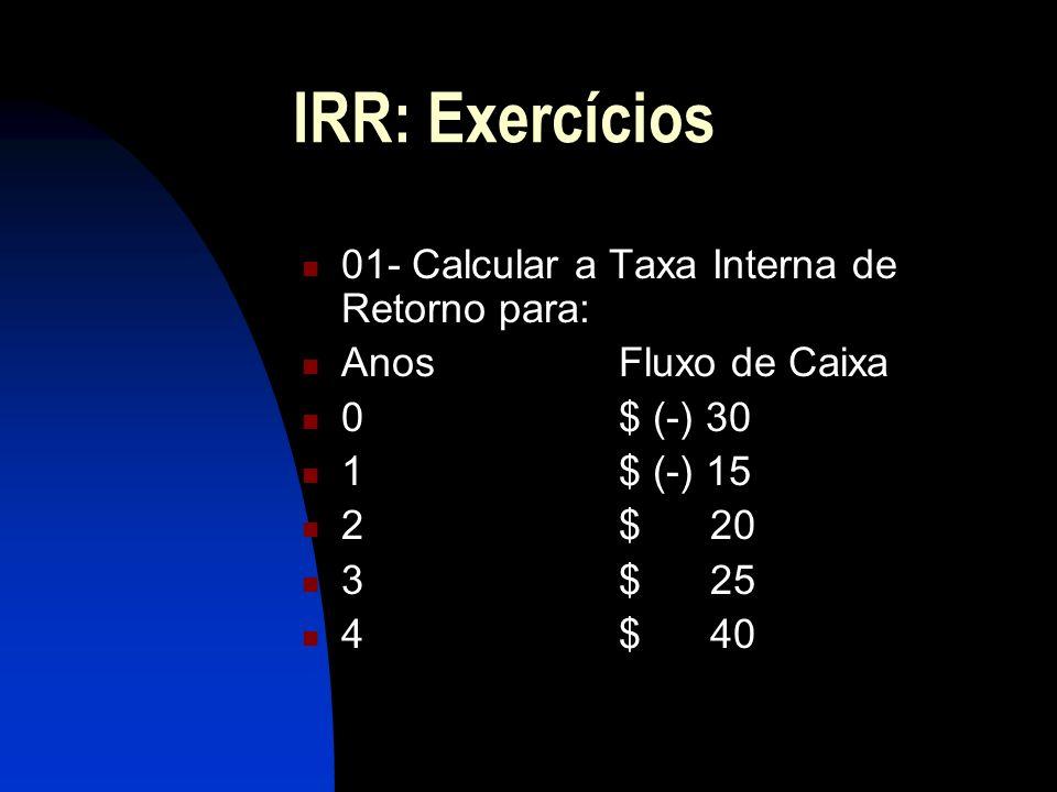 IRR: Exercícios 01- Calcular a Taxa Interna de Retorno para: AnosFluxo de Caixa 0$ (-) 30 1$ (-) 15 2$ 20 3$ 25 4$ 40