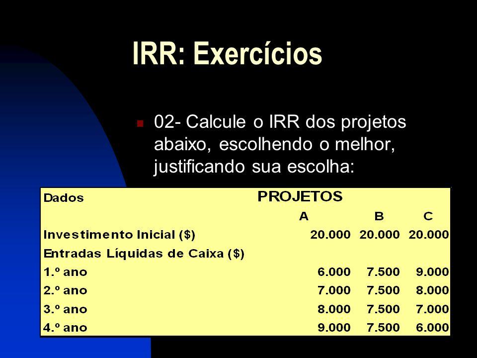 IRR: Exercícios 02- Calcule o IRR dos projetos abaixo, escolhendo o melhor, justificando sua escolha: