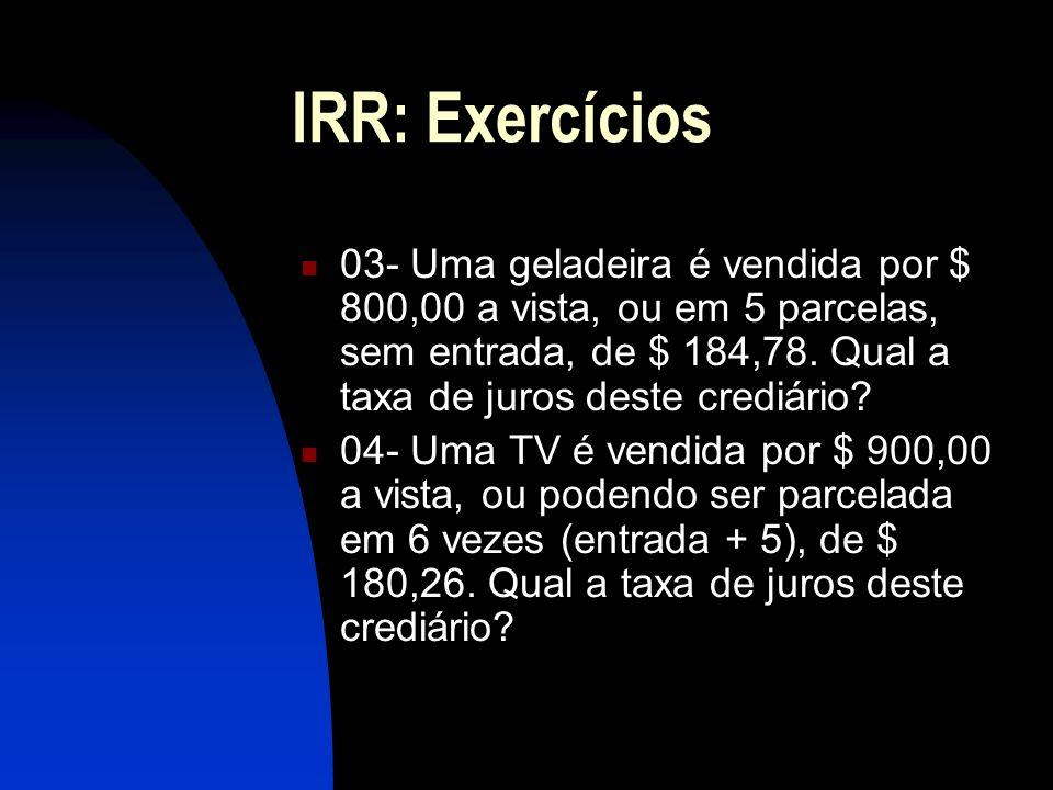 IRR: Exercícios 03- Uma geladeira é vendida por $ 800,00 a vista, ou em 5 parcelas, sem entrada, de $ 184,78.