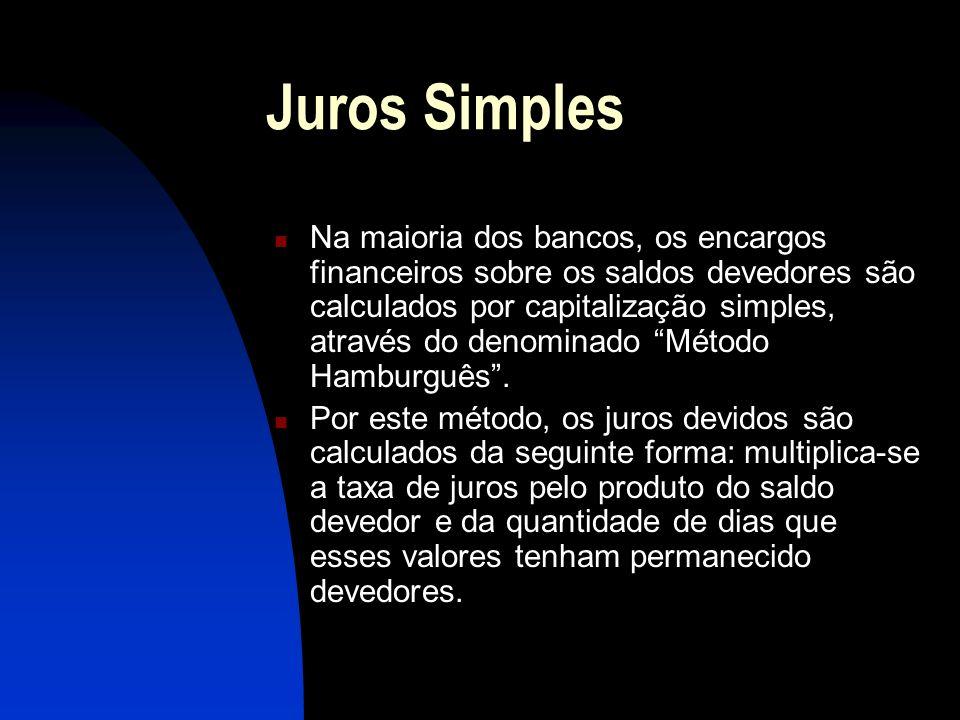 Juros Simples Na maioria dos bancos, os encargos financeiros sobre os saldos devedores são calculados por capitalização simples, através do denominado Método Hamburguês.