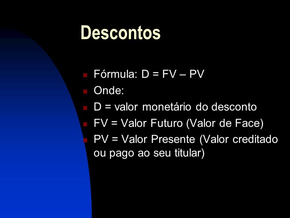 Descontos Fórmula: D = FV – PV Onde: D = valor monetário do desconto FV = Valor Futuro (Valor de Face) PV = Valor Presente (Valor creditado ou pago ao seu titular)