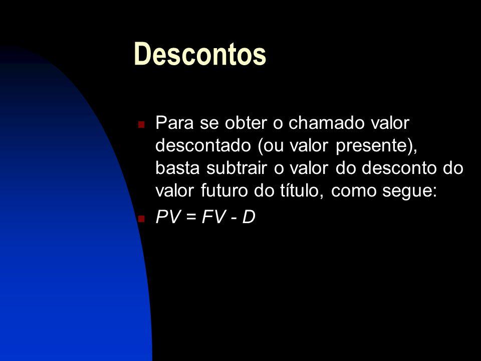 Descontos Para se obter o chamado valor descontado (ou valor presente), basta subtrair o valor do desconto do valor futuro do título, como segue: PV = FV - D