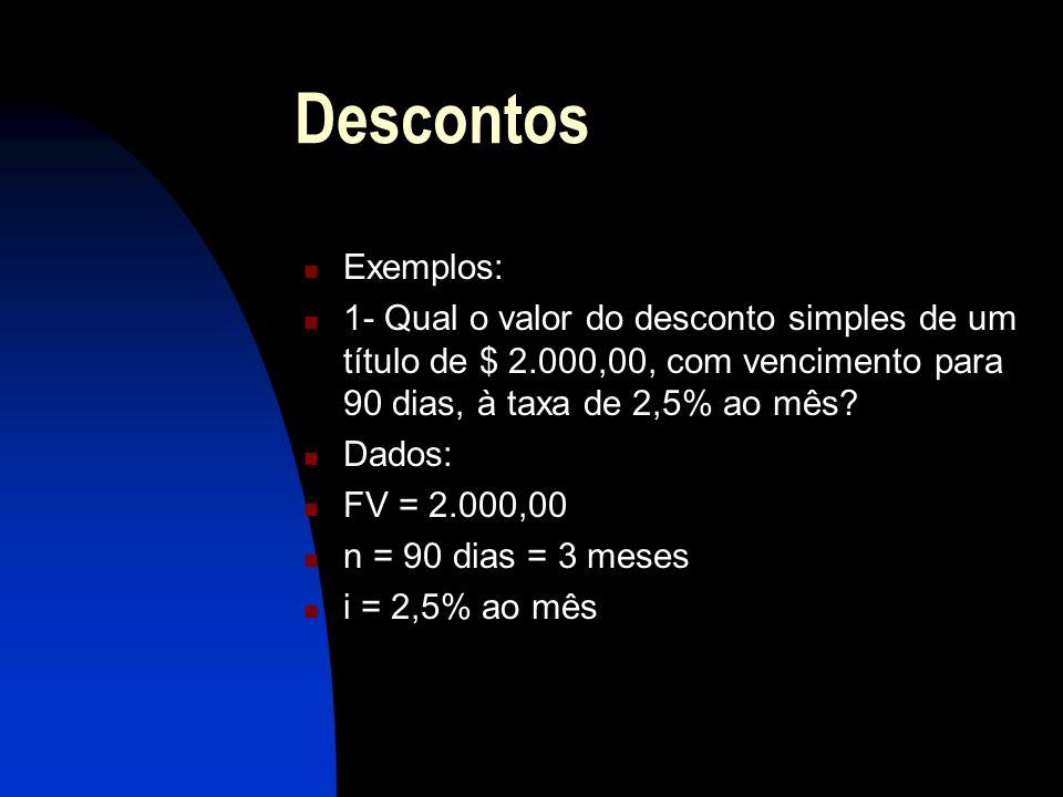 Descontos Exemplos: 1- Qual o valor do desconto simples de um título de $ 2.000,00, com vencimento para 90 dias, à taxa de 2,5% ao mês.