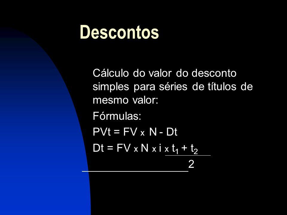 Descontos Cálculo do valor do desconto simples para séries de títulos de mesmo valor: Fórmulas: PVt = FV x N - Dt Dt = FV x N x i x t 1 + t 2 2