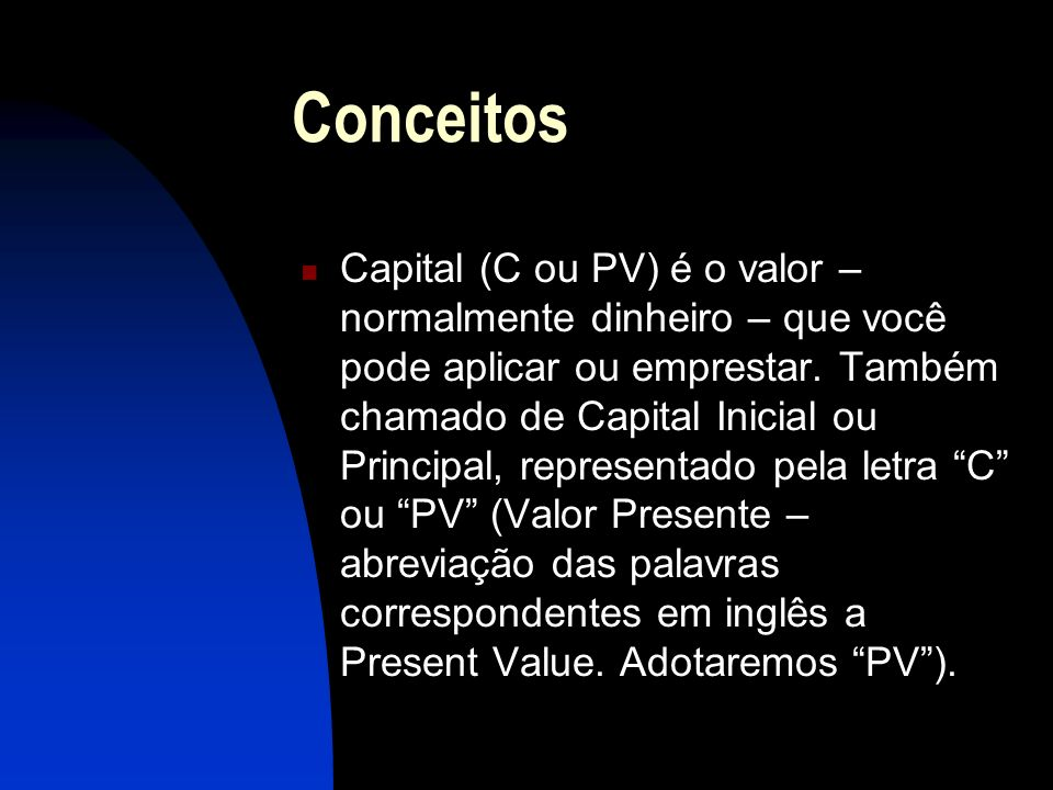 Conceitos Capital (C ou PV) é o valor – normalmente dinheiro – que você pode aplicar ou emprestar.