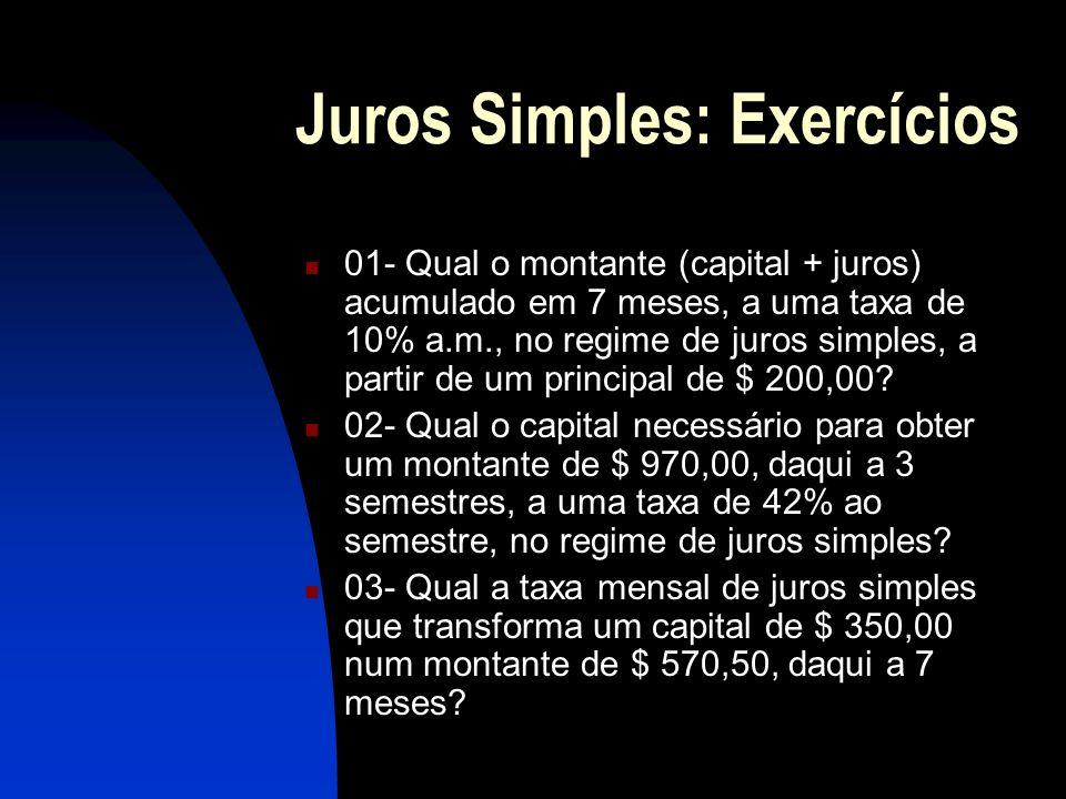 Juros Simples: Exercícios 01- Qual o montante (capital + juros) acumulado em 7 meses, a uma taxa de 10% a.m., no regime de juros simples, a partir de um principal de $ 200,00.