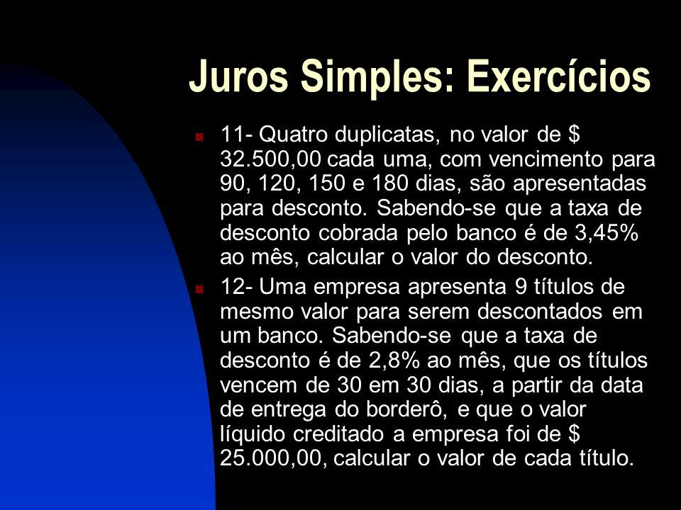 Juros Simples: Exercícios 11- Quatro duplicatas, no valor de $ 32.500,00 cada uma, com vencimento para 90, 120, 150 e 180 dias, são apresentadas para desconto.